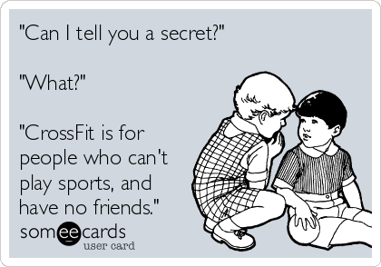 """Can I tell you a secret?""  ""What?""   ""CrossFit is for people who can't play sports, and have no friends."""