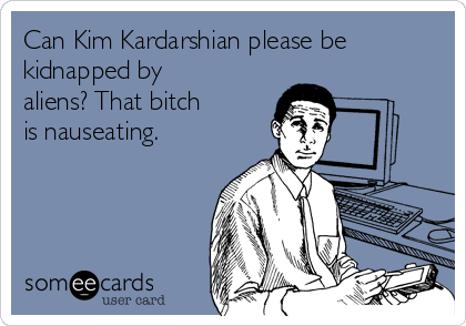 Can Kim Kardarshian please be kidnapped by aliens? That bitch is nauseating.