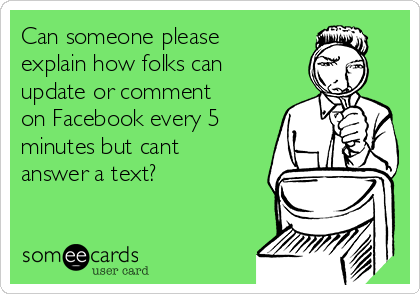 Can someone please explain how folks can update or comment on Facebook every 5 minutes but cant answer a text?