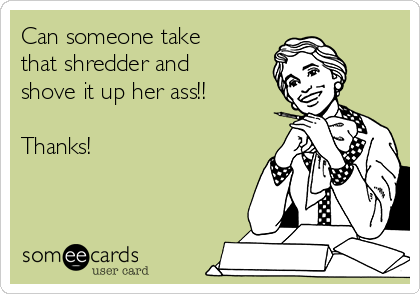 Can someone take that shredder and shove it up her ass!!  Thanks!