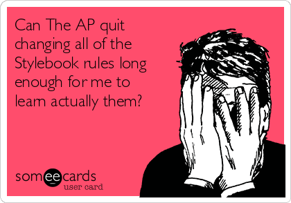 Can The AP quit changing all of the Stylebook rules long enough for me to learn actually them?
