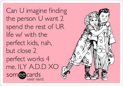 Can U imagine finding the person U want 2 spend the rest of UR life w/ with the perfect kids, nah, but close 2 perfect works 4 me. ILY A.D.D XO