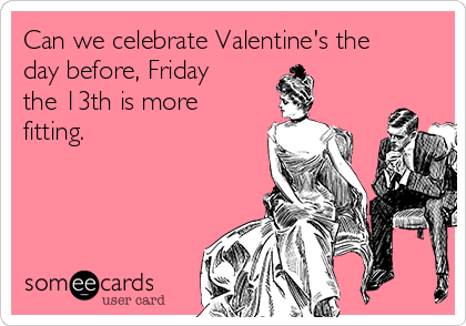 Can we celebrate Valentine's the day before, Friday the 13th is more fitting.