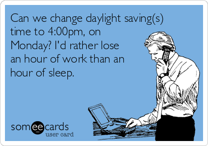 Can we change daylight saving(s) time to 4:00pm, on Monday? I'd rather lose an hour of work than an hour of sleep.