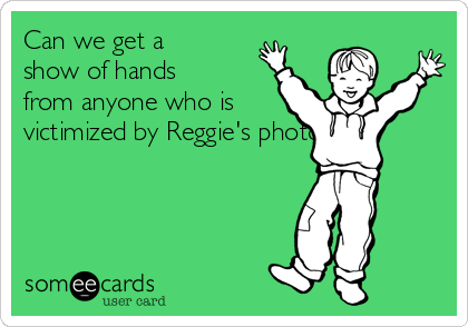 Can we get a show of hands from anyone who is victimized by Reggie's photos?