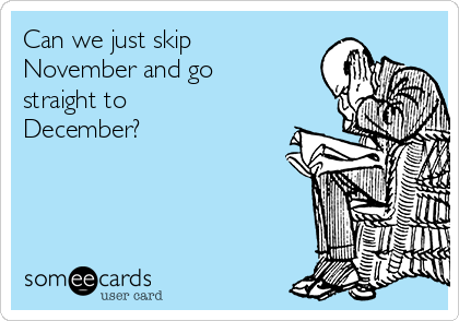 Can we just skip November and go straight to December?