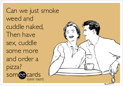 Can we just smoke weed and cuddle naked, Then have sex, cuddle some more and order a pizza?