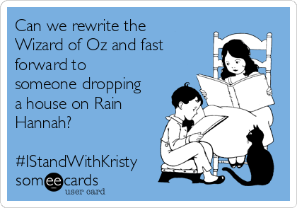 Can we rewrite the Wizard of Oz and fast forward to someone dropping a house on Rain Hannah?  #IStandWithKristy