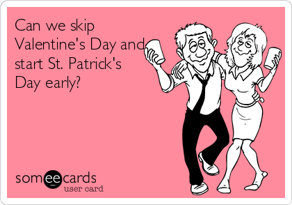 Can we skip Valentine's Day and start St. Patrick's Day early?