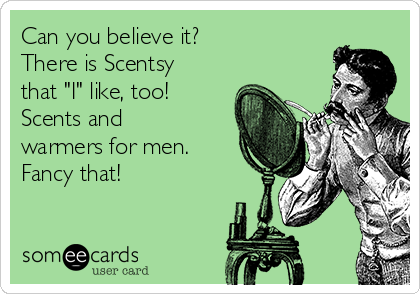 "Can you believe it? There is Scentsy that ""I"" like, too! Scents and warmers for men. Fancy that!"