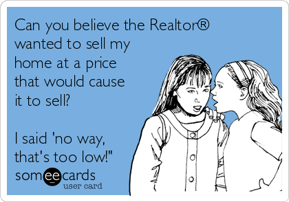 """Can you believe the Realtor® wanted to sell my home at a price that would cause it to sell?  I said 'no way, that's too low!"""""""