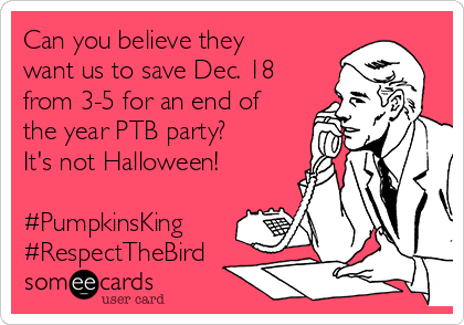 Can you believe they want us to save Dec. 18 from 3-5 for an end of the year PTB party? It's not Halloween!  #PumpkinsKing #RespectTheBird