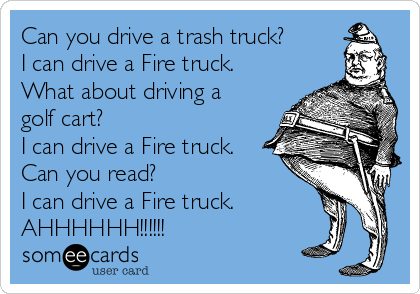 Can you drive a trash truck? I can drive a Fire truck. What about driving a golf cart? I can drive a Fire truck. Can you read? I can drive a Fire truck. AHHHHHH!!!!!!