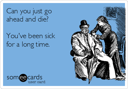 Can you just go ahead and die?  You've been sick for a long time.