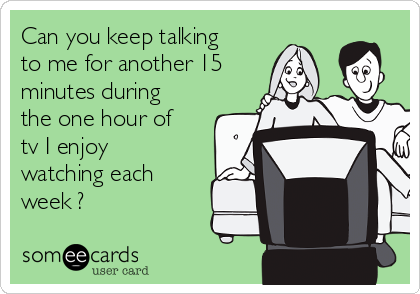 Can you keep talking to me for another 15 minutes during the one hour of tv I enjoy watching each week ?