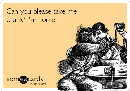 Can you please take me drunk? I'm home.
