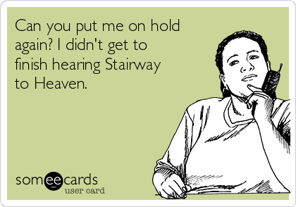 Can you put me on hold again? I didn't get to finish hearing Stairway to Heaven.