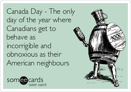 Canada Day - The only day of the year where Canadians get to behave as incorrigible and obnoxious as their American neighbours
