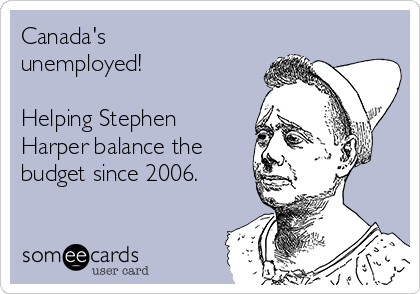 Canada's unemployed!  Helping Stephen Harper balance the budget since 2006.