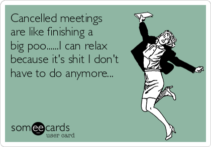 Cancelled meetings are like finishing a big poo......I can relax because it's shit I don't have to do anymore...