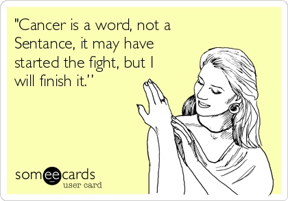 """""""Cancer is a word, not a Sentance, it may have started the fight, but I will finish it."""""""