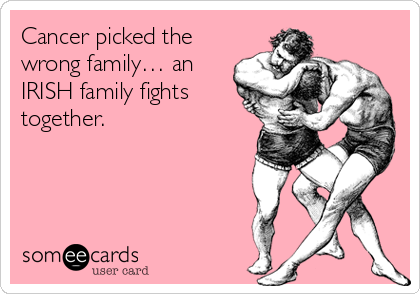 Cancer picked the wrong family… an IRISH family fights together.
