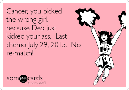 Cancer, you picked the wrong girl, because Deb just kicked your ass.  Last chemo July 29, 2015.  No re-match!