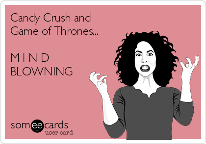 Candy Crush and Game of Thrones...  M I N D     BLOWNING