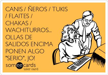 """CANIS / ÑEROS / TUKIS / FLAITES / CHAKAS / WACHITURROS... OLLAS DE SALIDOS ENCIMA PONEN ALGO """"SERIO"""", JO!"""