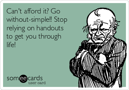 Can't afford it? Go without-simple!! Stop relying on handouts to get you through life!