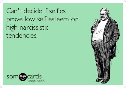 Can't decide if selfies prove low self esteem or high narcissistic tendencies.