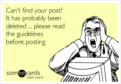 Can't find your post?  It has probably been deleted ... please read the guidelines before posting