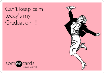 Can't keep calm today's my Graduation!!!!!