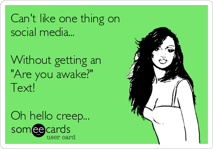 """Can't like one thing on social media...  Without getting an """"Are you awake?"""" Text!   Oh hello creep..."""
