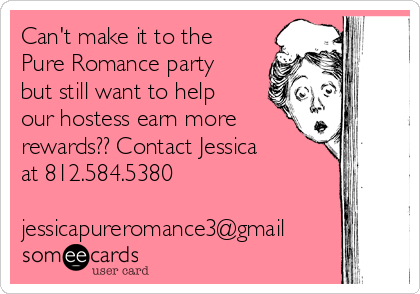 Can't make it to the Pure Romance party but still want to help our hostess earn more rewards?? Contact Jessica at 812.584.5380  jessicapureromance3@gmail