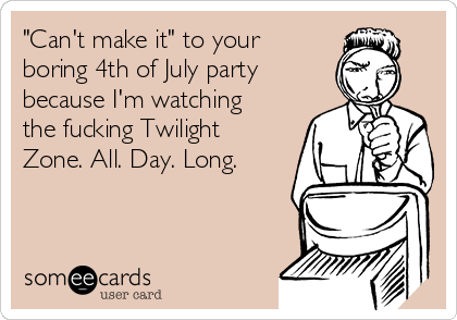 """""""Can't make it"""" to your boring 4th of July party because I'm watching the fucking Twilight Zone. All. Day. Long."""