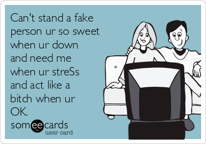Can't stand a fake person ur so sweet when ur down and need me when ur streSs and act like a bitch when ur OK.
