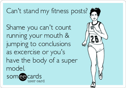 Can't stand my fitness posts?  Shame you can't count running your mouth &  jumping to conclusions as excercise or you's have the body of a super model.