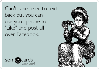 "Can't take a sec to text back but you can use your phone to ""Like"" and post all over Facebook."