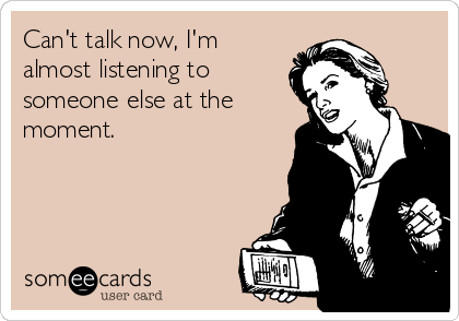 Can't talk now, I'm almost listening to someone else at the moment.