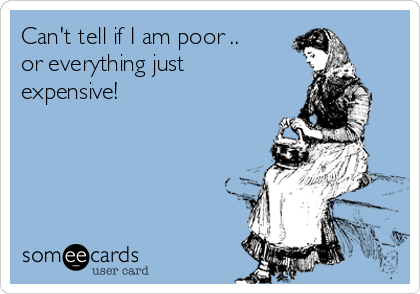 Can't tell if I am poor .. or everything just expensive!