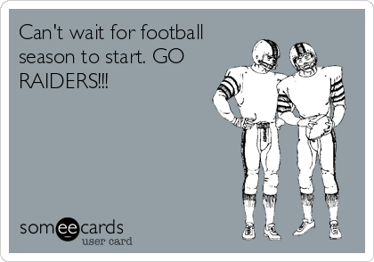 Can't wait for football season to start. GO RAIDERS!!!