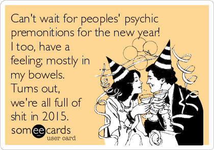 Can't wait for peoples' psychic premonitions for the new year! I too, have a feeling; mostly in my bowels.  Turns out, we're all full of shit in 2015.