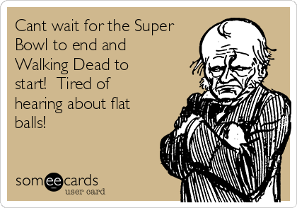 Cant wait for the Super Bowl to end and Walking Dead to start!  Tired of hearing about flat balls!