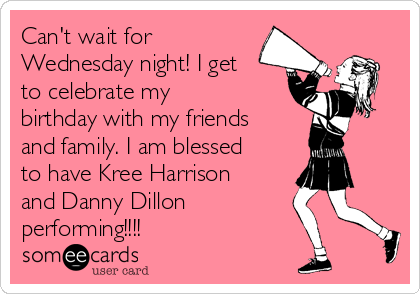 Can't wait for Wednesday night! I get to celebrate my birthday with my friends and family. I am blessed to have Kree Harrison and Danny Dillon performing!!!!