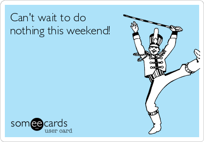 Can't wait to do nothing this weekend!