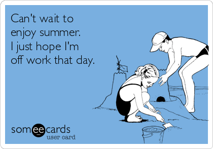Can't wait to enjoy summer. I just hope I'm off work that day.