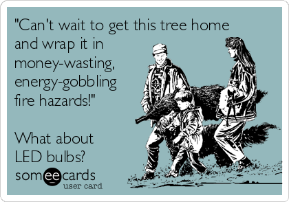 """""""Can't wait to get this tree home and wrap it in money-wasting, energy-gobbling fire hazards!""""  What about LED bulbs?"""