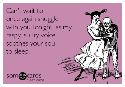 Can't wait to  once again snuggle with you tonight, as my raspy, sultry voice soothes your soul to sleep.