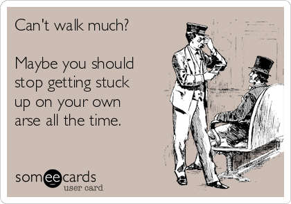 Can't walk much?  Maybe you should stop getting stuck up on your own arse all the time.